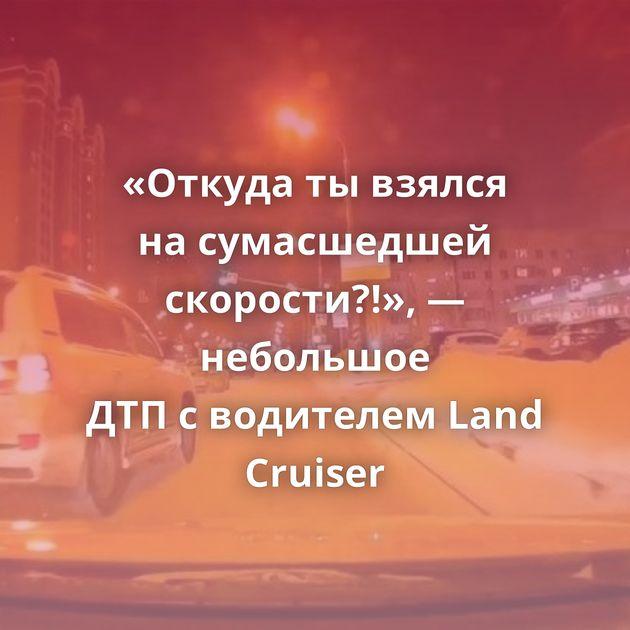 «Откуда тывзялся насумасшедшей скорости?!», — небольшое ДТПсводителем Land Cruiser