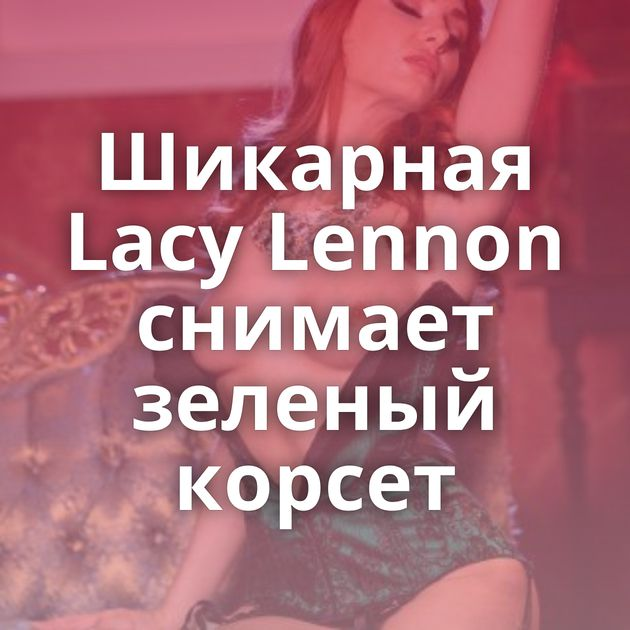 Шикарная Lacy Lennon снимает зеленый корсет