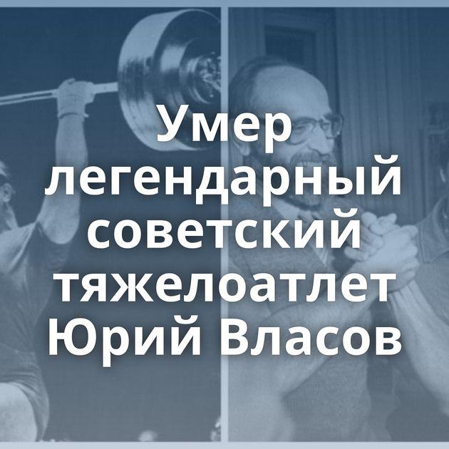 Умер легендарный советский тяжелоатлет Юрий Власов