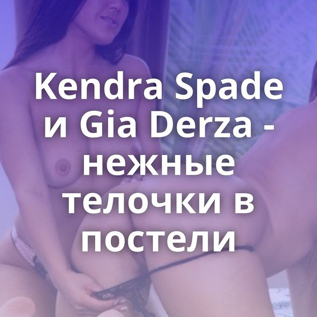 Kendra Spade и Gia Derza - нежные телочки в постели