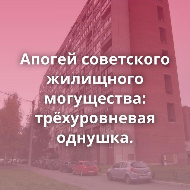 Апогей советского жилищного могущества: трёхуровневая однушка.