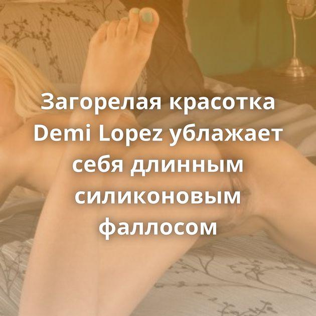 Загорелая красотка Demi Lopez ублажает себя длинным силиконовым фаллосом