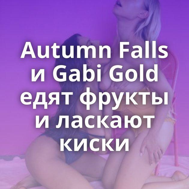 Autumn Falls и Gabi Gold едят фрукты и ласкают киски