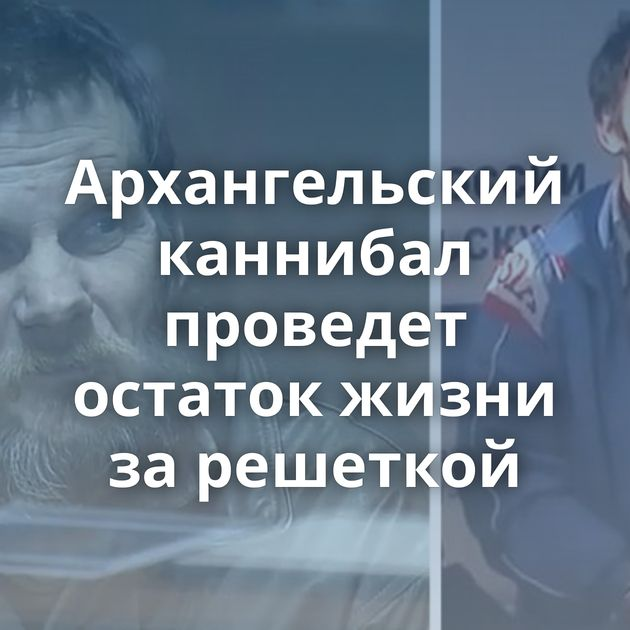 Архангельский каннибал проведет остаток жизни зарешеткой