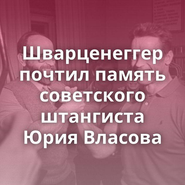 Шварценеггер почтил память советского штангиста Юрия Власова
