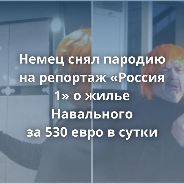Немец снял пародию нарепортаж «Россия 1» ожилье Навального за530евро всутки