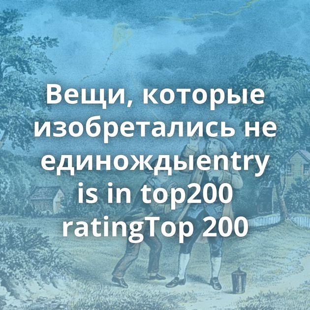 Вещи, которые изобретались не единождыentry is in top200 ratingTop 200