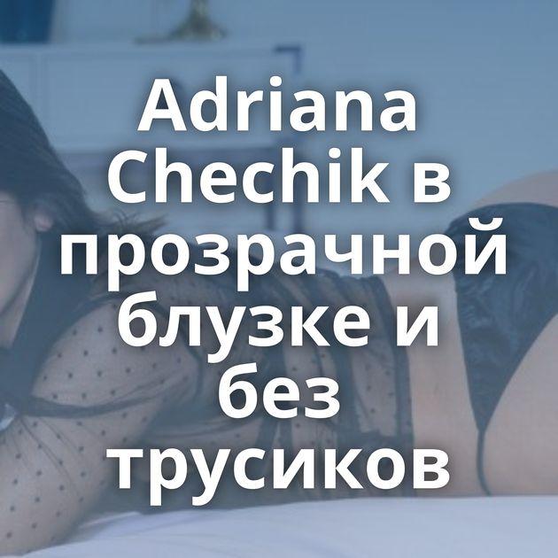 Adriana Chechik в прозрачной блузке и без трусиков