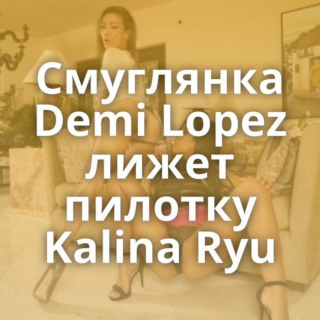 Смуглянка Demi Lopez лижет пилотку Kalina Ryu