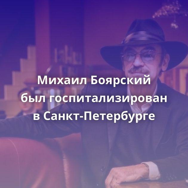 Михаил Боярский былгоспитализирован вСанкт-Петербурге