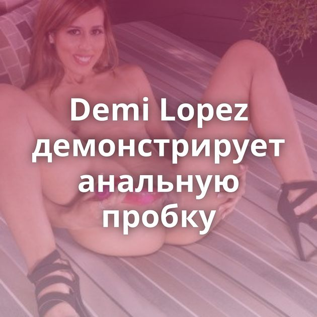 Demi Lopez демонстрирует анальную пробку