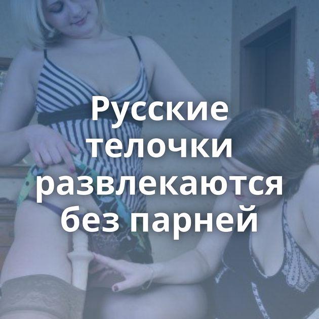 Русские телочки развлекаются без парней