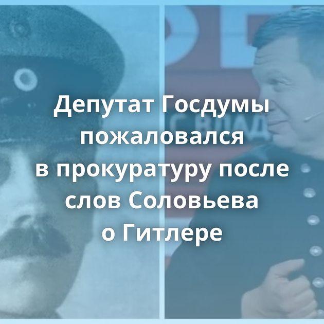Депутат Госдумы пожаловался впрокуратуру после слов Соловьева оГитлере