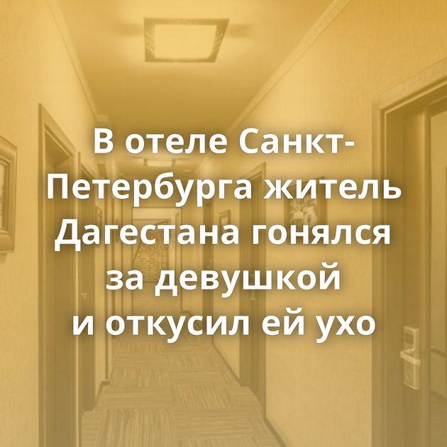Вотеле Санкт-Петербурга житель Дагестана гонялся задевушкой иоткусил ейухо