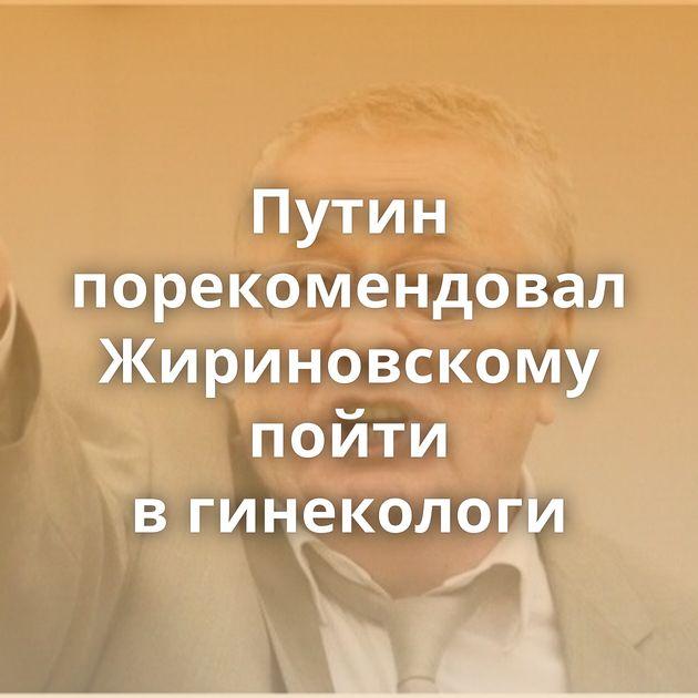Путин порекомендовал Жириновскому пойти вгинекологи