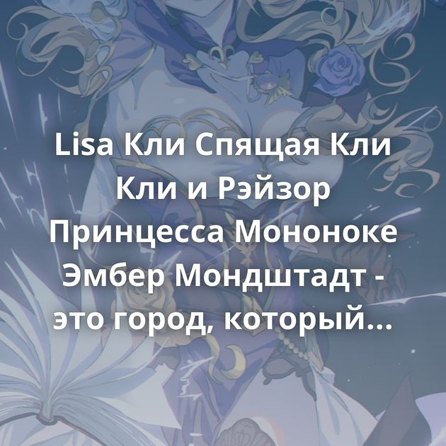 Lisa Кли Спящая Кли Кли иРэйзор Принцесса Мононоке Эмбер Мондштадт - это город, который живёт на грани…