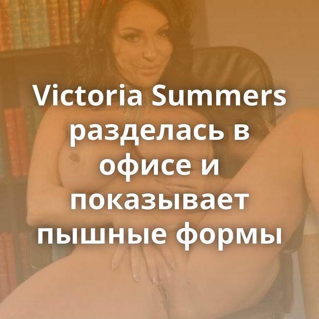 Victoria Summers разделась в офисе и показывает пышные формы