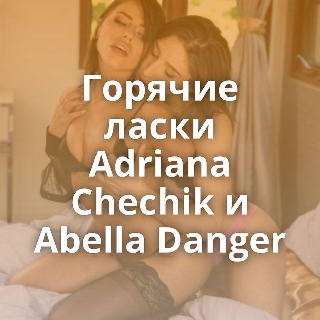 Горячие ласки Adriana Chechik и Abella Danger