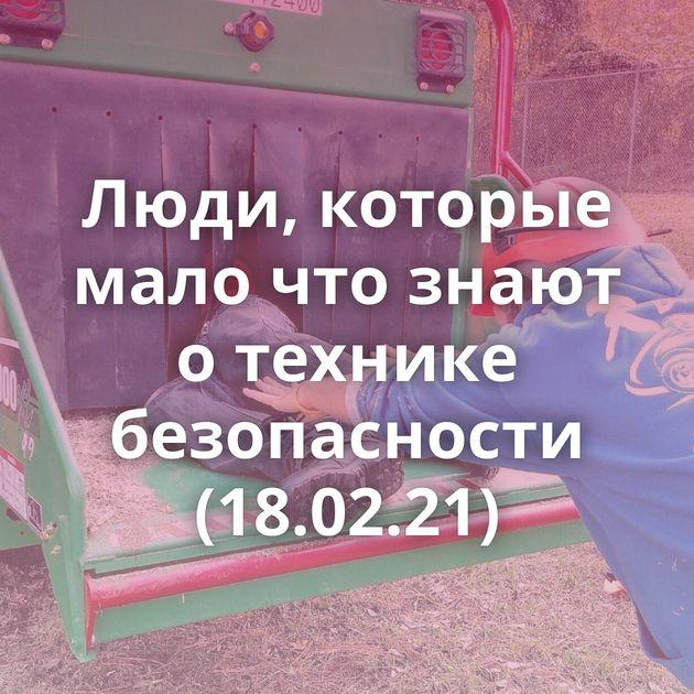 Люди, которые мало что знают о технике безопасности (18.02.21)