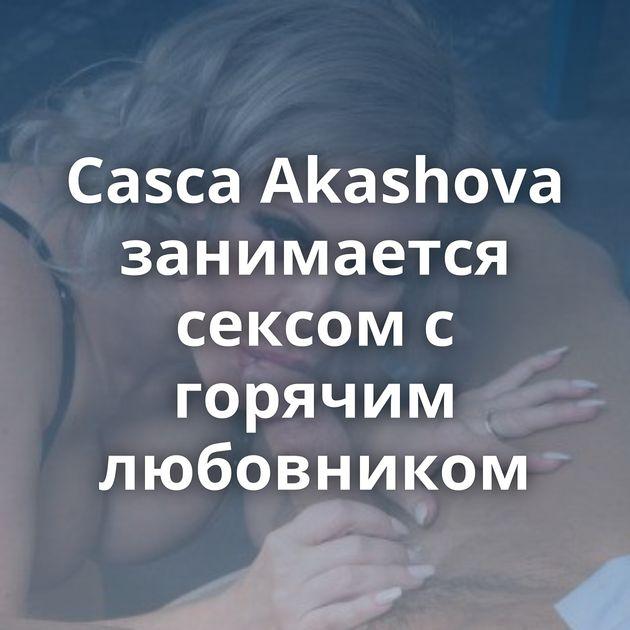 Casca Akashova занимается сексом с горячим любовником