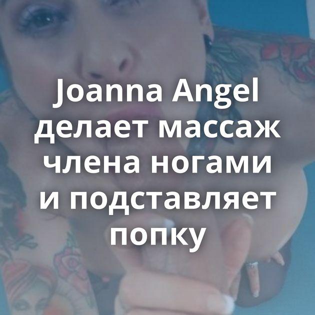 Joanna Angel делает массаж члена ногами и подставляет попку
