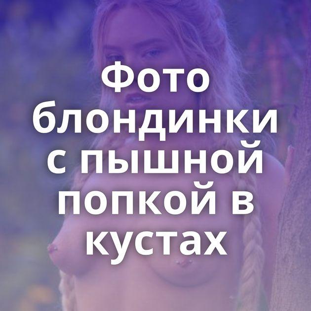 Фото блондинки с пышной попкой в кустах