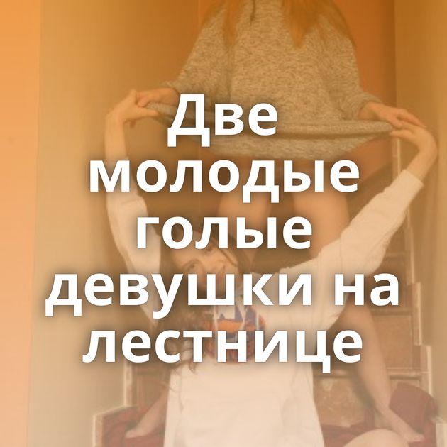 Две молодые голые девушки на лестнице