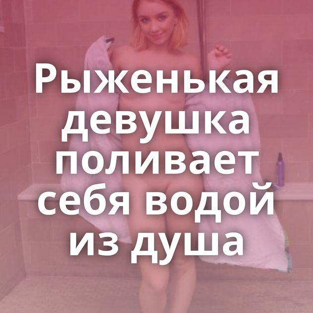 Рыженькая девушка поливает себя водой из душа