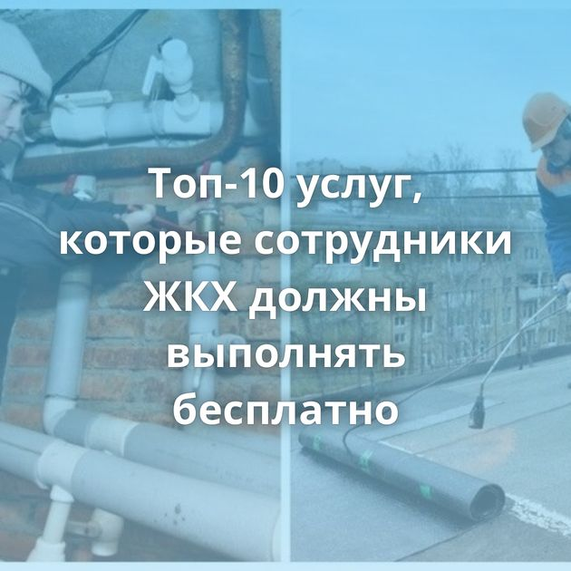 Топ-10 услуг, которые сотрудники ЖКХдолжны выполнять бесплатно