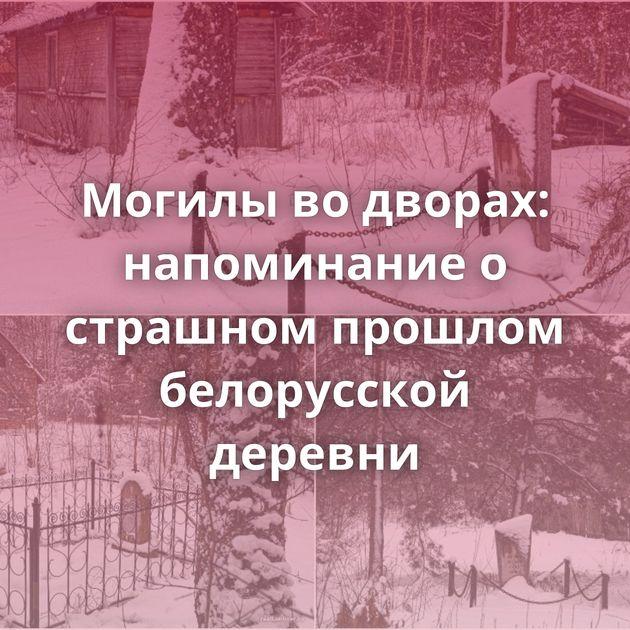 Могилы во дворах: напоминание о страшном прошлом белорусской деревни