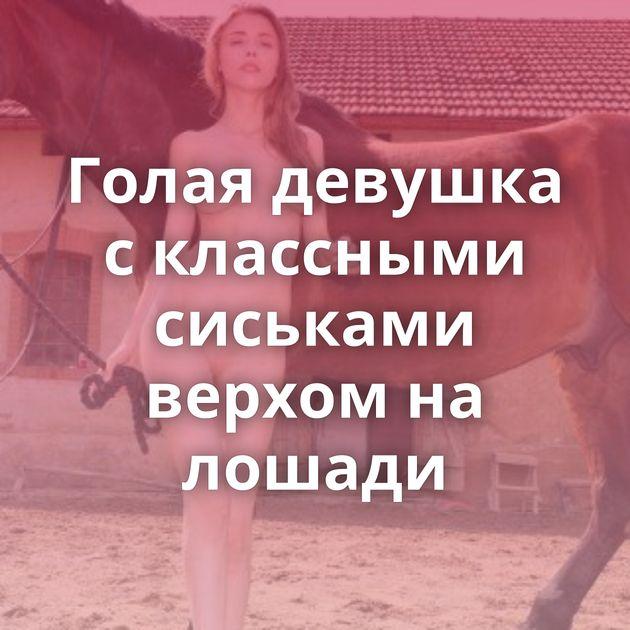 Голая девушка с классными сиськами верхом на лошади