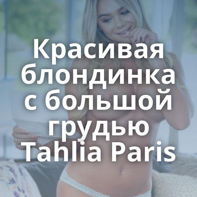 Красивая блондинка с большой грудью Tahlia Paris