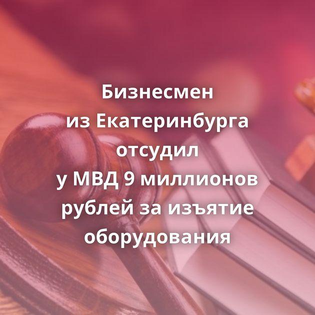 Бизнесмен изЕкатеринбурга отсудил уМВД9миллионов рублей заизъятие оборудования
