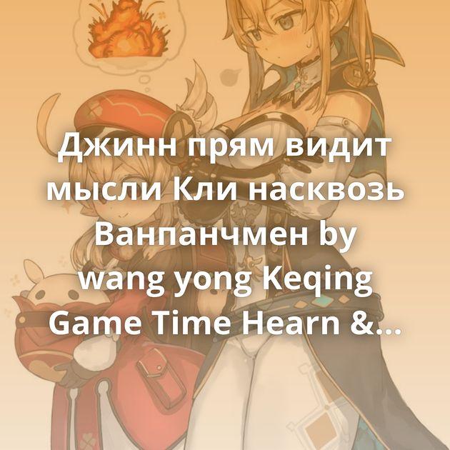Джинн прям видит мысли Кли насквозь Ванпанчмен by wang yong Keqing Game Time Hearn & Renko Ganyu Фестиваль в новом городе Keqing…