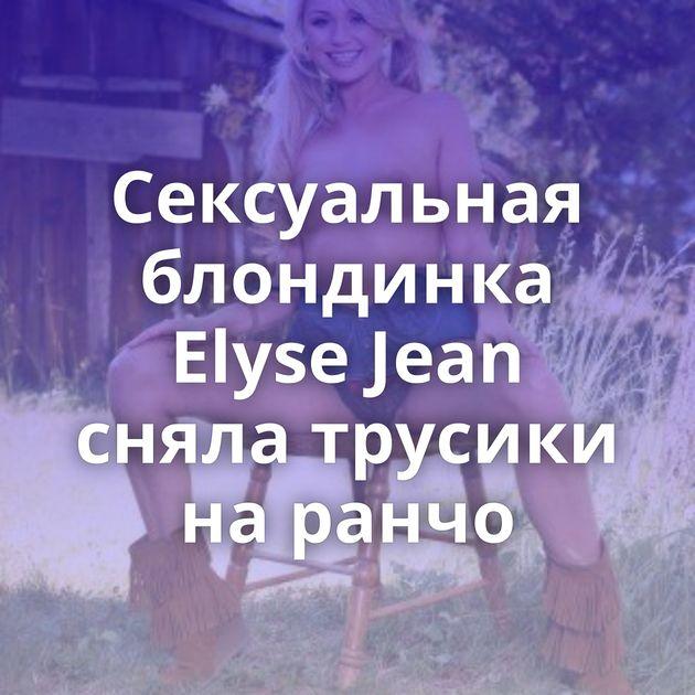 Сексуальная блондинка Elyse Jean сняла трусики на ранчо