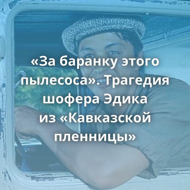 «Забаранку этого пылесоса». Трагедия шофера Эдика из«Кавказской пленницы»