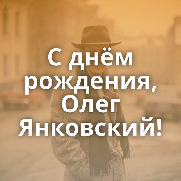 Сднём рождения, Олег Янковский!