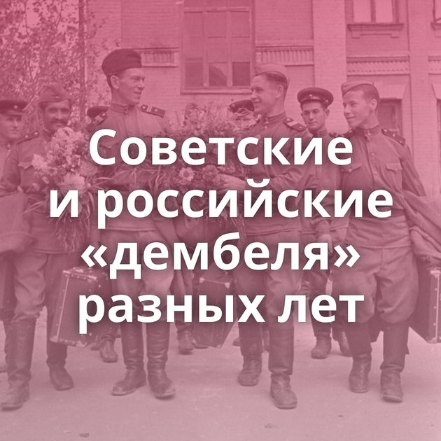 Советские ироссийские «дембеля» разных лет