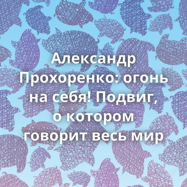 Александр Прохоренко: огонь насебя! Подвиг, окотором говорит весь мир
