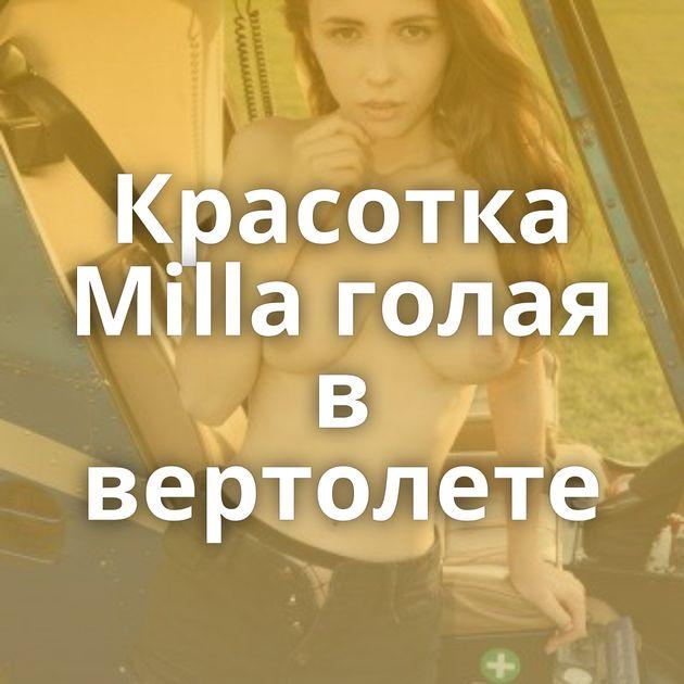 Красотка Milla голая в вертолете
