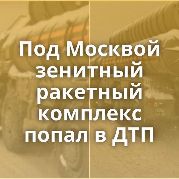 ПодМосквой зенитный ракетный комплекс попал вДТП