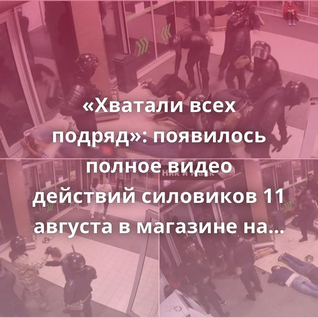 «Хватали всех подряд»: появилось полное видео действий силовиков 11 августа в магазине на Притыцкого