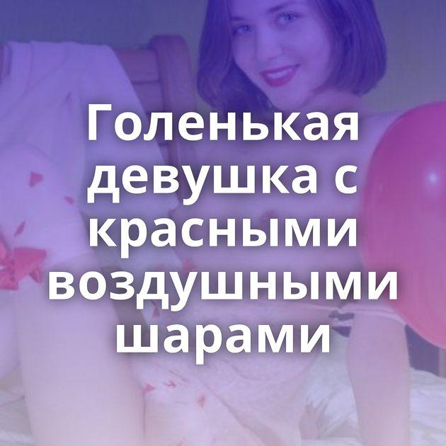 Голенькая девушка с красными воздушными шарами