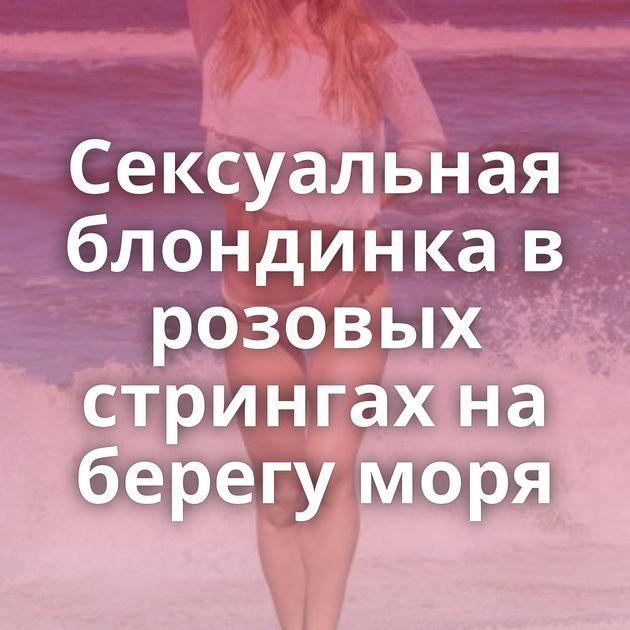 Сексуальная блондинка в розовых стрингах на берегу моря