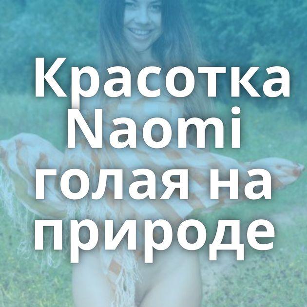 Красотка Naomi голая на природе
