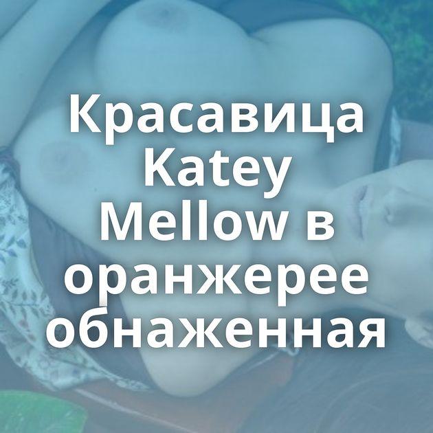 Красавица Katey Mellow в оранжерее обнаженная