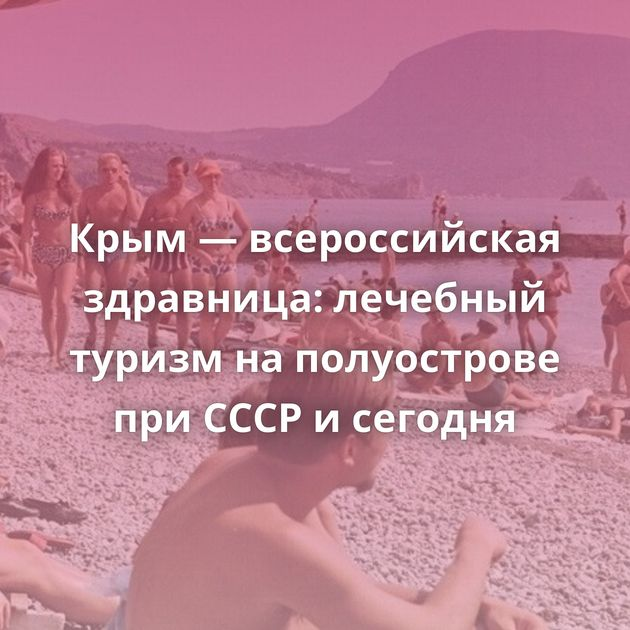 Крым — всероссийская здравница: лечебный туризм наполуострове приСССР исегодня