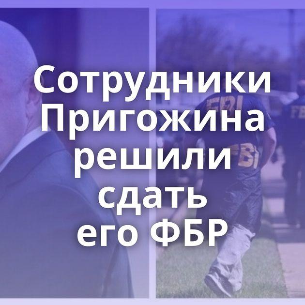 Сотрудники Пригожина решили сдать егоФБР