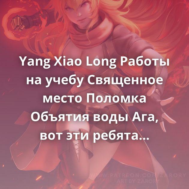 Yang Xiao Long Работы на учебу Священное место Поломка Объятия воды Ага, вот эти ребята Джек и готесса…