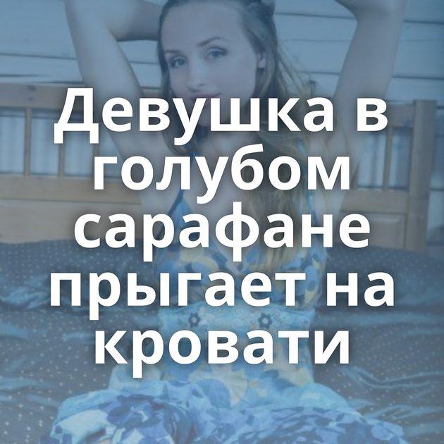 Девушка в голубом сарафане прыгает на кровати